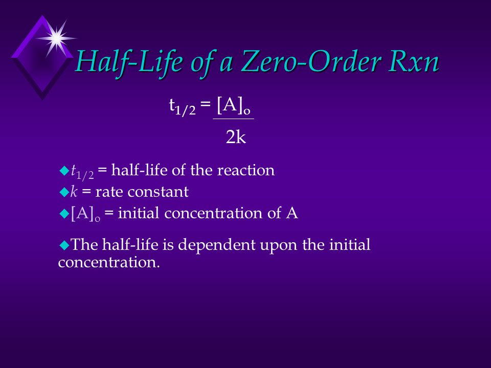 Half-Life of a Zero-Order Rxn u t 1/2 = half-life of the reaction u k = rate constant u [A] o = initial concentration of A u The half-life is dependen