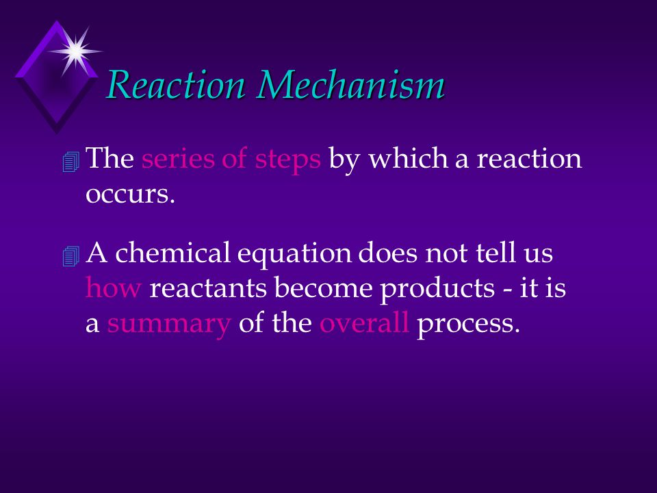 Reaction Mechanism 4 The series of steps by which a reaction occurs. 4 A chemical equation does not tell us how reactants become products - it is a su