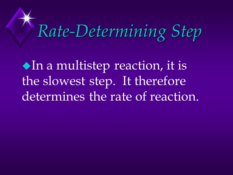 Rate-Determining Step u In a multistep reaction, it is the slowest step. It therefore determines the rate of reaction.