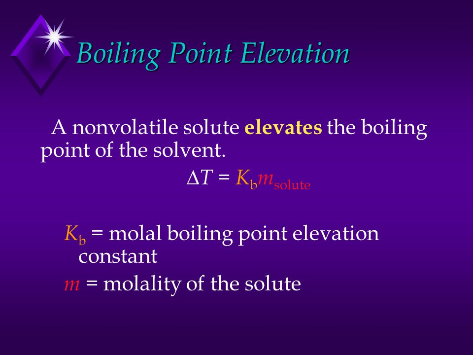 Boiling Point Elevation A nonvolatile solute elevates the boiling point of the solvent.  T = K b m solute K b = molal boiling point elevation constan