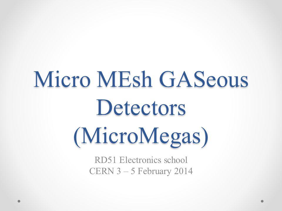 Micro MEsh GASeous Detectors (MicroMegas) RD51 Electronics school CERN 3 – 5 February 2014