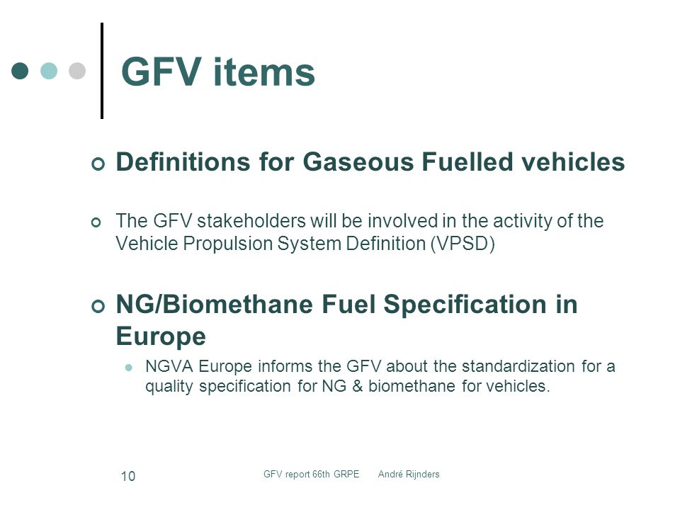 GFV items Definitions for Gaseous Fuelled vehicles The GFV stakeholders will be involved in the activity of the Vehicle Propulsion System Definition (VPSD) NG/Biomethane Fuel Specification in Europe NGVA Europe informs the GFV about the standardization for a quality specification for NG & biomethane for vehicles.