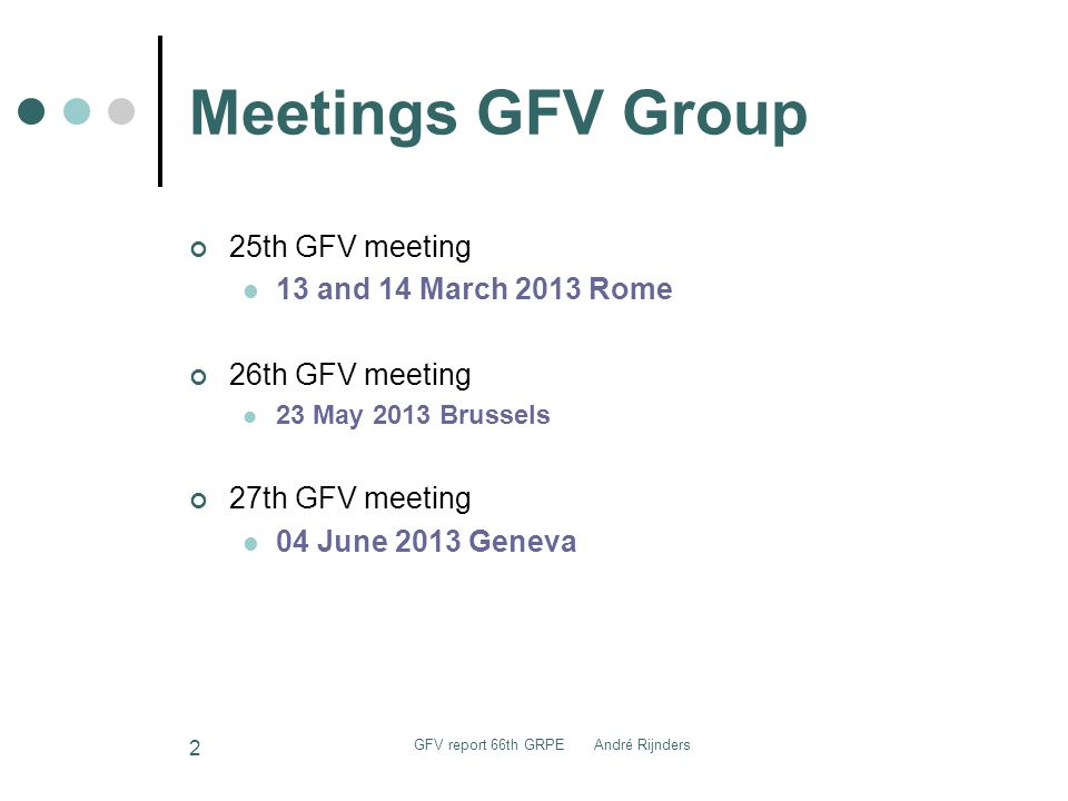 Meetings GFV Group 25th GFV meeting 13 and 14 March 2013 Rome 26th GFV meeting 23 May 2013 Brussels 27th GFV meeting 04 June 2013 Geneva GFV report 66th GRPE André Rijnders 2