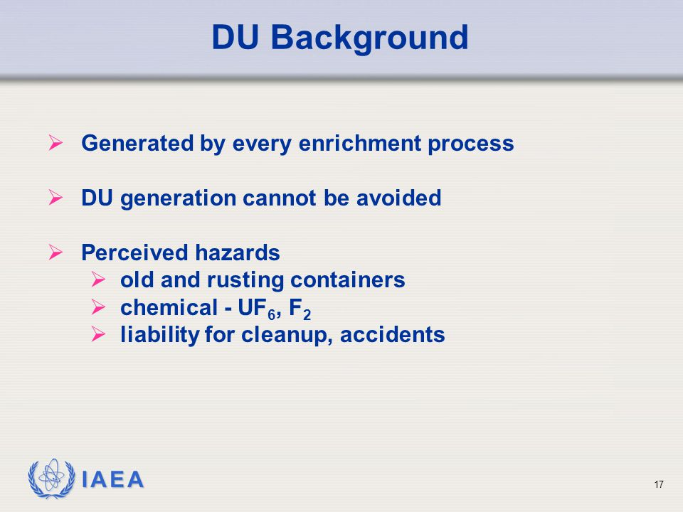 IAEA DU Background  Generated by every enrichment process  DU generation cannot be avoided  Perceived hazards  old and rusting containers  chemical - UF 6, F 2  liability for cleanup, accidents 17