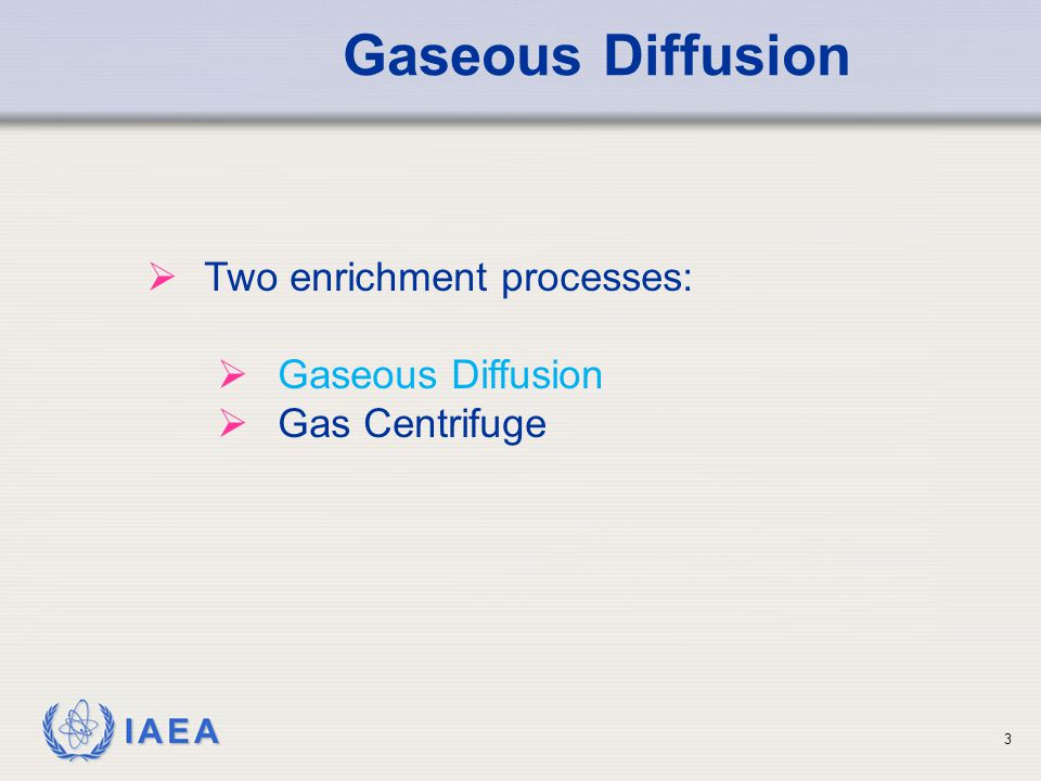 IAEA Gaseous Diffusion  Two enrichment processes:  Gaseous Diffusion  Gas Centrifuge 3