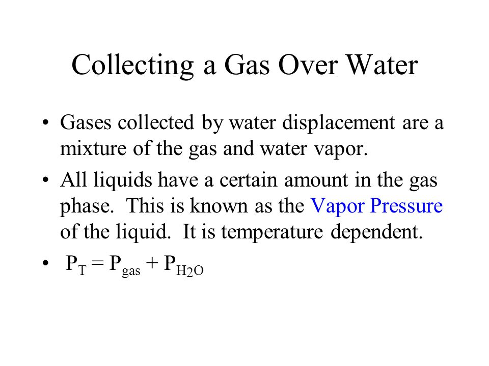 Collecting a Gas Over Water Gases collected by water displacement are a mixture of the gas and water vapor. All liquids have a certain amount in the g