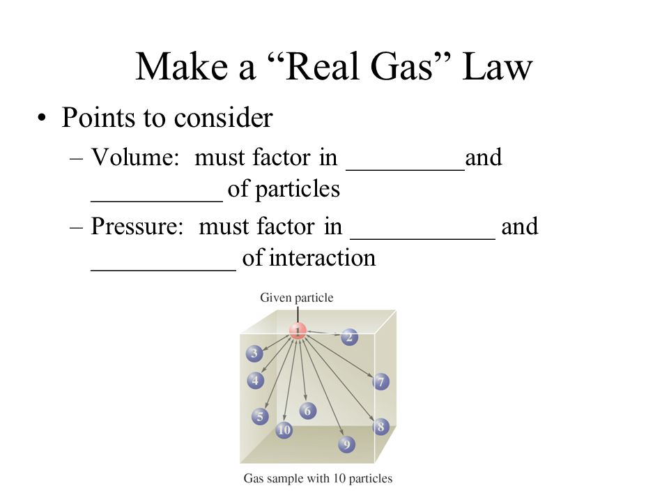"Make a ""Real Gas"" Law Points to consider –Volume: must factor in _________and __________ of particles –Pressure: must factor in ___________ and ______"