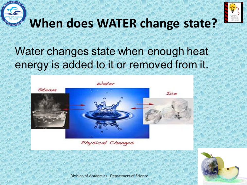 When does WATER change state? Water changes state when enough heat energy is added to it or removed from it. Division of Academics - Department of Sci