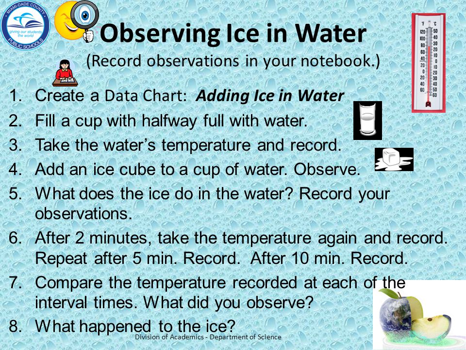 Observing Ice in Water (Record observations in your notebook.) 1.Create a Data Chart: Adding Ice in Water 2.Fill a cup with halfway full with water. 3