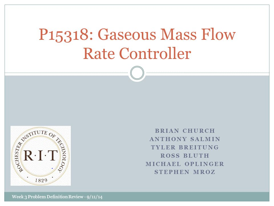 BRIAN CHURCH ANTHONY SALMIN TYLER BREITUNG ROSS BLUTH MICHAEL OPLINGER STEPHEN MROZ P15318: Gaseous Mass Flow Rate Controller Week 3 Problem Definition Review - 9/11/14