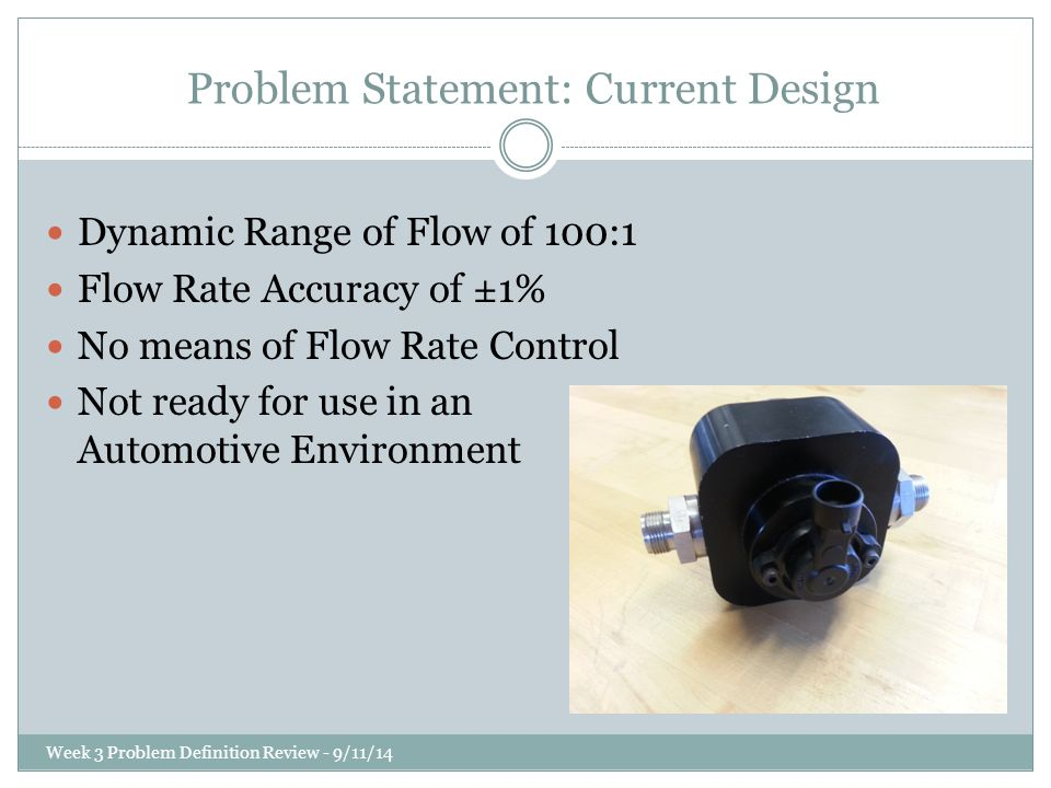Problem Statement: Current Design Dynamic Range of Flow of 100:1 Flow Rate Accuracy of ±1% No means of Flow Rate Control Not ready for use in an Automotive Environment Week 3 Problem Definition Review - 9/11/14