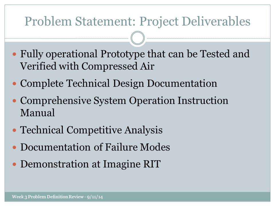 Problem Statement: Project Deliverables Fully operational Prototype that can be Tested and Verified with Compressed Air Complete Technical Design Documentation Comprehensive System Operation Instruction Manual Technical Competitive Analysis Documentation of Failure Modes Demonstration at Imagine RIT Week 3 Problem Definition Review - 9/11/14