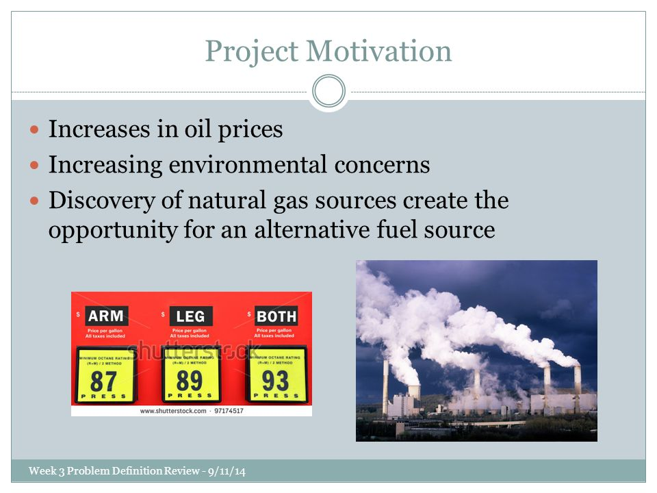 Project Motivation Increases in oil prices Increasing environmental concerns Discovery of natural gas sources create the opportunity for an alternative fuel source Week 3 Problem Definition Review - 9/11/14