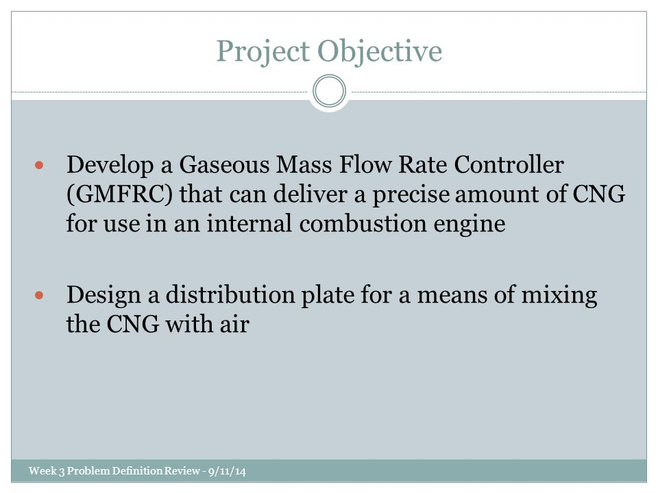 Project Objective Develop a Gaseous Mass Flow Rate Controller (GMFRC) that can deliver a precise amount of CNG for use in an internal combustion engine Design a distribution plate for a means of mixing the CNG with air Week 3 Problem Definition Review - 9/11/14