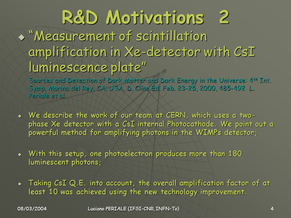 08/03/2004 Luciano PERIALE (IFSI-CNR, INFN-To) 4 R&D Motivations 2  Measurement of scintillation amplification in Xe-detector with CsI luminescence plate Sources and Detection of Dark Matter and Dark Energy in the Universe: 4 th Int.