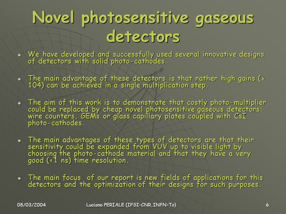 08/03/2004 Luciano PERIALE (IFSI-CNR, INFN-To) 6 Novel photosensitive gaseous detectors  We have developed and successfully used several innovative designs of detectors with solid photo-cathodes.