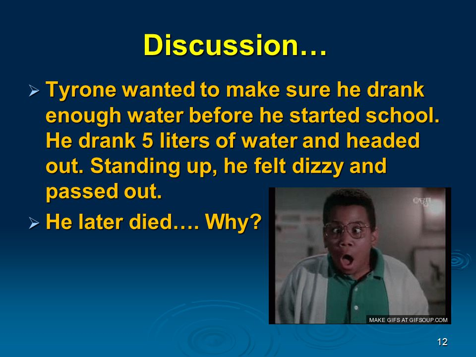 Discussion…  Tyrone wanted to make sure he drank enough water before he started school.