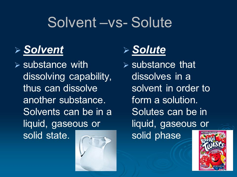 Solvent –vs- Solute   Solvent   substance with dissolving capability, thus can dissolve another substance.