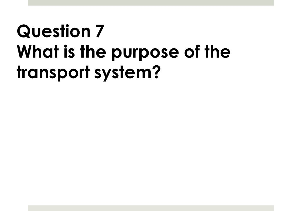 Question 7 What is the purpose of the transport system?