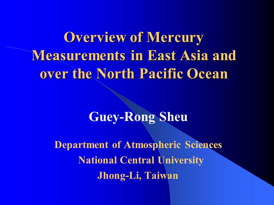 Overview of Mercury Measurements in East Asia and over the North Pacific Ocean Guey-Rong Sheu Department of Atmospheric Sciences National Central University Jhong-Li, Taiwan