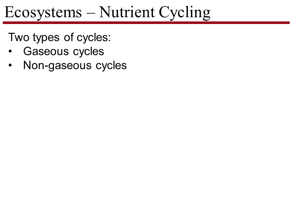 Ecosystems – Nutrient Cycling Two types of cycles: Gaseous cycles Non-gaseous cycles