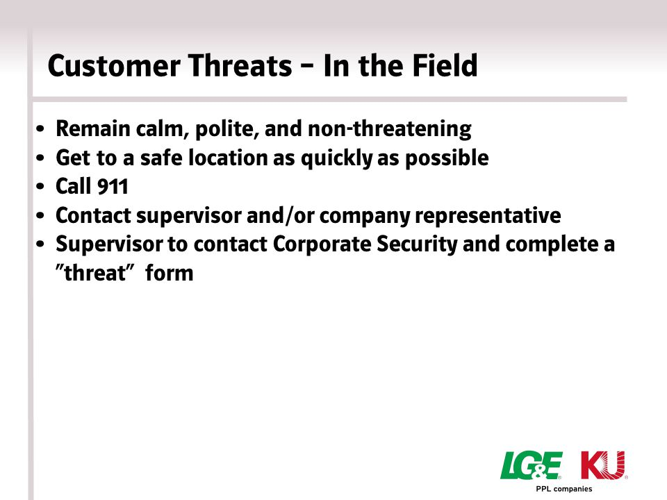 Customer Threats – In the Field Remain calm, polite, and non-threatening Get to a safe location as quickly as possible Call 911 Contact supervisor and/or company representative Supervisor to contact Corporate Security and complete a threat form