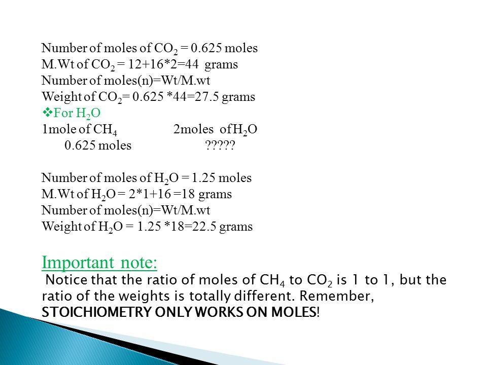 Number of moles of CO 2 = 0.625 moles M.Wt of CO 2 = 12+16*2=44 grams Number of moles(n)=Wt/M.wt Weight of CO 2 = 0.625 *44=27.5 grams  For H 2 O 1mole of CH 4 2moles of H 2 O 0.625 moles ????.