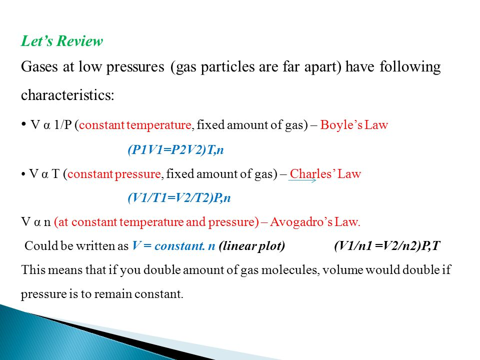 Let's Review Gases at low pressures (gas particles are far apart) have following characteristics: V α 1/P (constant temperature, fixed amount of gas) – Boyle's Law (P1V1=P2V2)T,n V α T (constant pressure, fixed amount of gas) – Charles' Law (V1/T1=V2/T2)P,n V α n (at constant temperature and pressure) – Avogadro's Law.