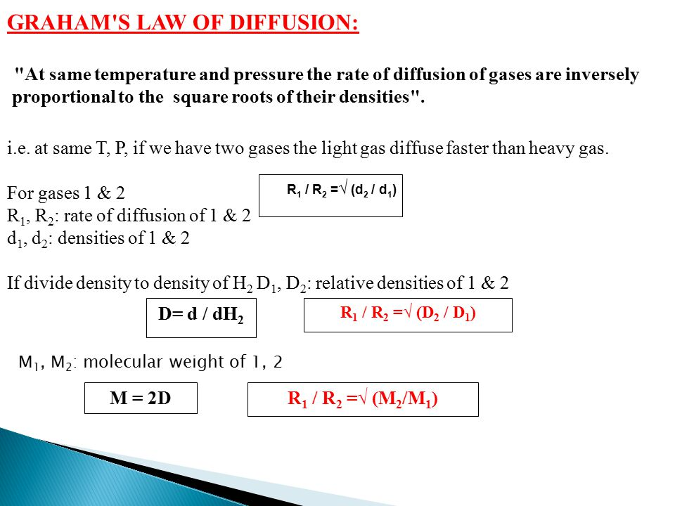 GRAHAM S LAW OF DIFFUSION: At same temperature and pressure the rate of diffusion of gases are inversely proportional to the square roots of their densities .