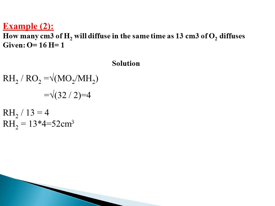 Example (2): How many cm3 of H 2 will diffuse in the same time as 13 cm3 of O 2 diffuses Given: O= 16 H= 1 Solution RH 2 / RO 2 =√(MO 2 /MH 2 ) =√(32 / 2)=4 RH 2 / 13 = 4 RH 2 = 13*4=52cm 3