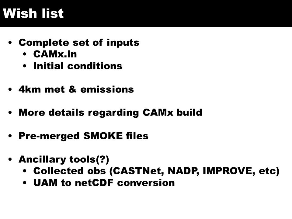 Wish list Complete set of inputs CAMx.in Initial conditions 4km met & emissions More details regarding CAMx build Pre-merged SMOKE files Ancillary tools( ) Collected obs (CASTNet, NADP, IMPROVE, etc) UAM to netCDF conversion