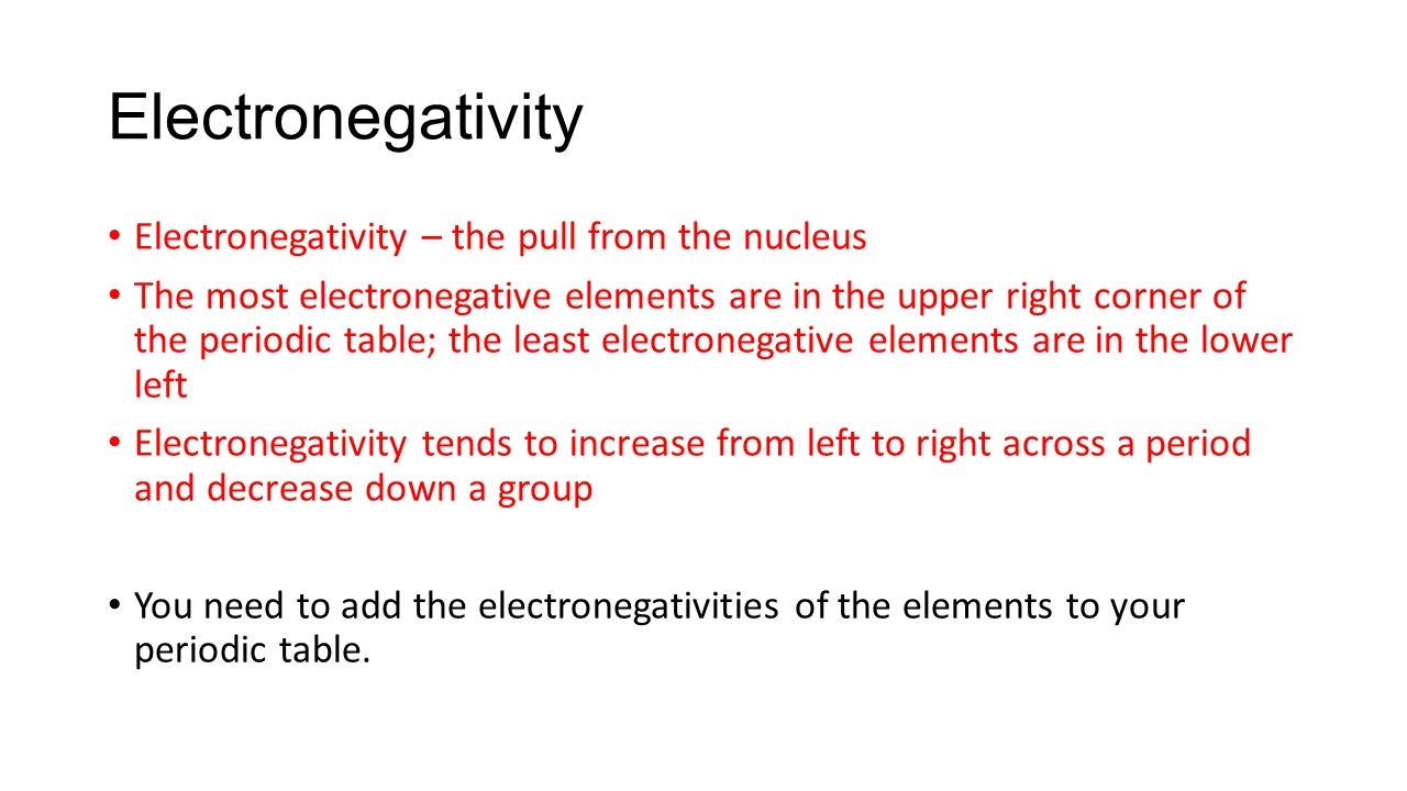Electronegativity Electronegativity – the pull from the nucleus The most electronegative elements are in the upper right corner of the periodic table; the least electronegative elements are in the lower left Electronegativity tends to increase from left to right across a period and decrease down a group You need to add the electronegativities of the elements to your periodic table.