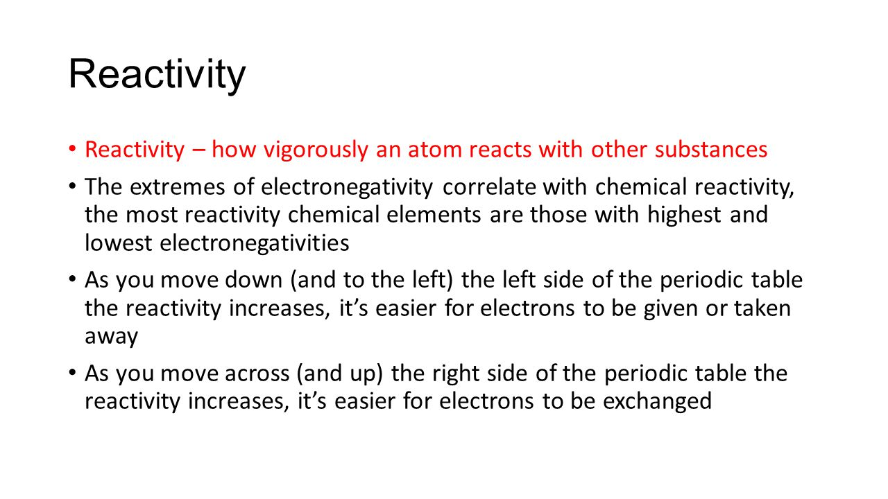 Reactivity Reactivity – how vigorously an atom reacts with other substances The extremes of electronegativity correlate with chemical reactivity, the most reactivity chemical elements are those with highest and lowest electronegativities As you move down (and to the left) the left side of the periodic table the reactivity increases, it's easier for electrons to be given or taken away As you move across (and up) the right side of the periodic table the reactivity increases, it's easier for electrons to be exchanged