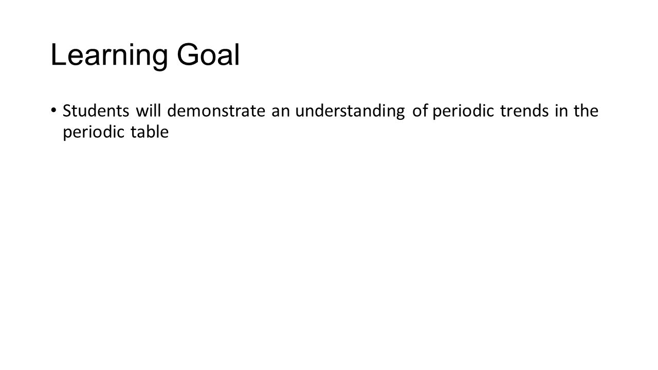 Learning Goal Students will demonstrate an understanding of periodic trends in the periodic table