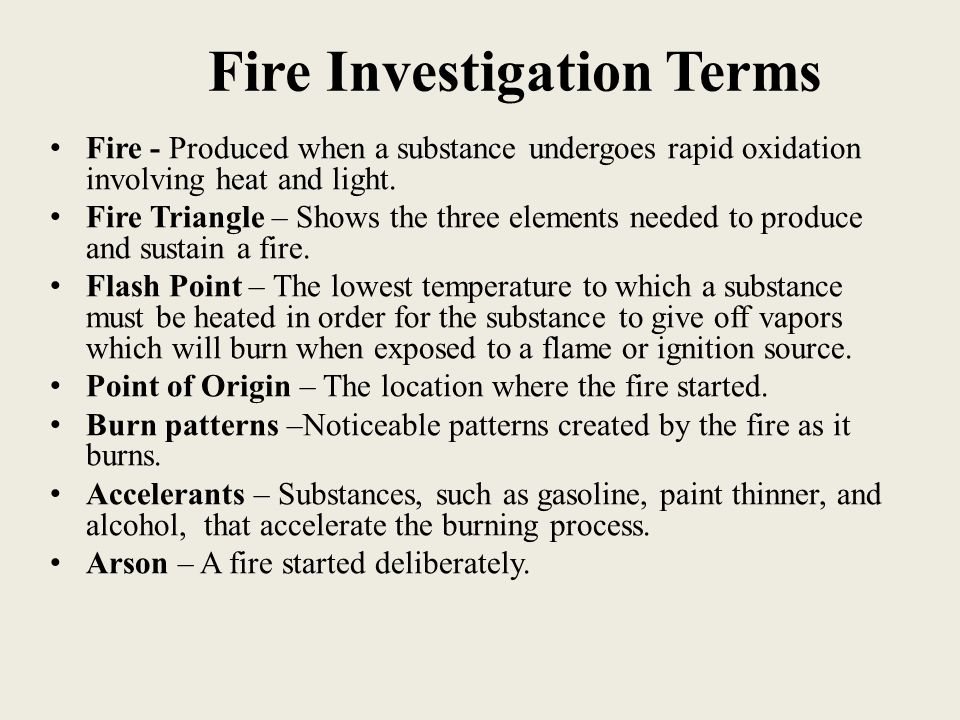 Fire Investigation Terms Fire - Produced when a substance undergoes rapid oxidation involving heat and light. Fire Triangle – Shows the three elements