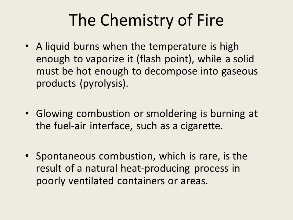 The Chemistry of Fire A liquid burns when the temperature is high enough to vaporize it (flash point), while a solid must be hot enough to decompose i