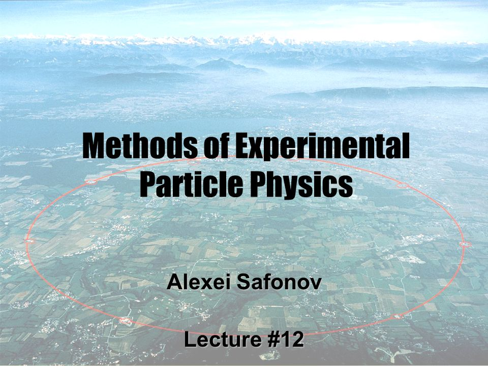 1 Methods of Experimental Particle Physics Alexei Safonov Lecture #12