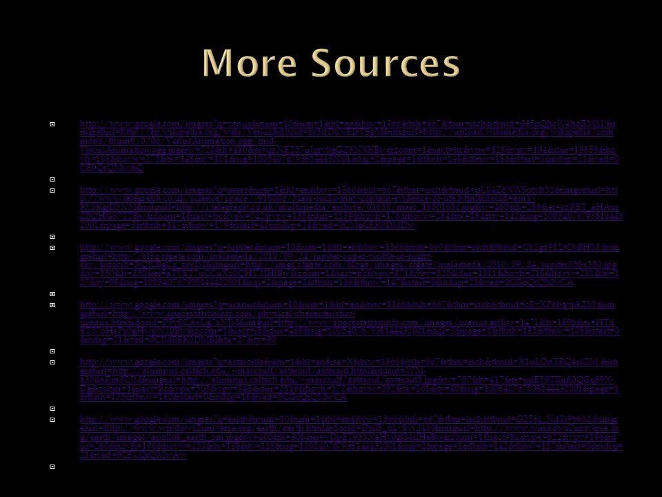  http://www.google.com/imgres q=venus&num=10&um=1&hl=en&biw=1366&bih=667&tbm=isch&tbnid=jH5pQhcW4hoRMM:&i mgrefurl=http://en.wikipedia.org/wiki/Venus&docid=br5dDsNEI3TSgM&imgurl=http://upload.wikimedia.org/wikipedia/com mons/thumb/0/06/VenusAnimation.ogg/mid- VenusAnimation.ogg.jpg&w=720&h=480&ei=qzNET57uJqry0gGZ3NXKBw&zoom=1&iact=hc&vpx=328&vpy=194&dur=19859&ho vh=183&hovw=275&tx=148&ty=101&sig=100540767938144432001&sqi=2&page=1&tbnh=140&tbnw=186&start=0&ndsp=21&ved=0 CE0QrQMwAQ http://www.google.com/imgres q=venus&num=10&um=1&hl=en&biw=1366&bih=667&tbm=isch&tbnid=jH5pQhcW4hoRMM:&i mgrefurl=http://en.wikipedia.org/wiki/Venus&docid=br5dDsNEI3TSgM&imgurl=http://upload.wikimedia.org/wikipedia/com mons/thumb/0/06/VenusAnimation.ogg/mid- VenusAnimation.ogg.jpg&w=720&h=480&ei=qzNET57uJqry0gGZ3NXKBw&zoom=1&iact=hc&vpx=328&vpy=194&dur=19859&ho vh=183&hovw=275&tx=148&ty=101&sig=100540767938144432001&sqi=2&page=1&tbnh=140&tbnw=186&start=0&ndsp=21&ved=0 CE0QrQMwAQ   http://www.google.com/imgres q=mars&um=1&hl=en&biw=1366&bih=667&tbm=isch&tbnid=pL04Z6XWSotyhM:&imgrefurl=htt p://www.telegraph.co.uk/science/space/7918003/Mars-rocks-may-contain-evidence-of-life.html&docid=amY- Ky5KgjD5NM&imgurl=http://i.telegraph.co.uk/multimedia/archive/01650/mars_1650165c.jpg&w=460&h=288&ei=czRET_eHAur Z0QHG57TTBw&zoom=1&iact=hc&vpx=742&vpy=135&dur=1139&hovh=178&hovw=284&tx=184&ty=142&sig=10054076793814443 2001&page=3&tbnh=147&tbnw=179&start=45&ndsp=24&ved=0CMgCEK0DMDw http://www.google.com/imgres q=mars&um=1&hl=en&biw=1366&bih=667&tbm=isch&tbnid=pL04Z6XWSotyhM:&imgrefurl=htt p://www.telegraph.co.uk/science/space/7918003/Mars-rocks-may-contain-evidence-of-life.html&docid=amY- Ky5KgjD5NM&imgurl=http://i.telegraph.co.uk/multimedia/archive/01650/mars_1650165c.jpg&w=460&h=288&ei=czRET_eHAur Z0QHG57TTBw&zoom=1&iact=hc&vpx=742&vpy=135&dur=1139&hovh=178&hovw=284&tx=184&ty=142&sig=10054076793814443 2001&page=3&tbnh=147&tbnw=179&start=45&ndsp=24&ved=0CMgCEK0DMDw   http://www.google.com/imgres q=jupiter&