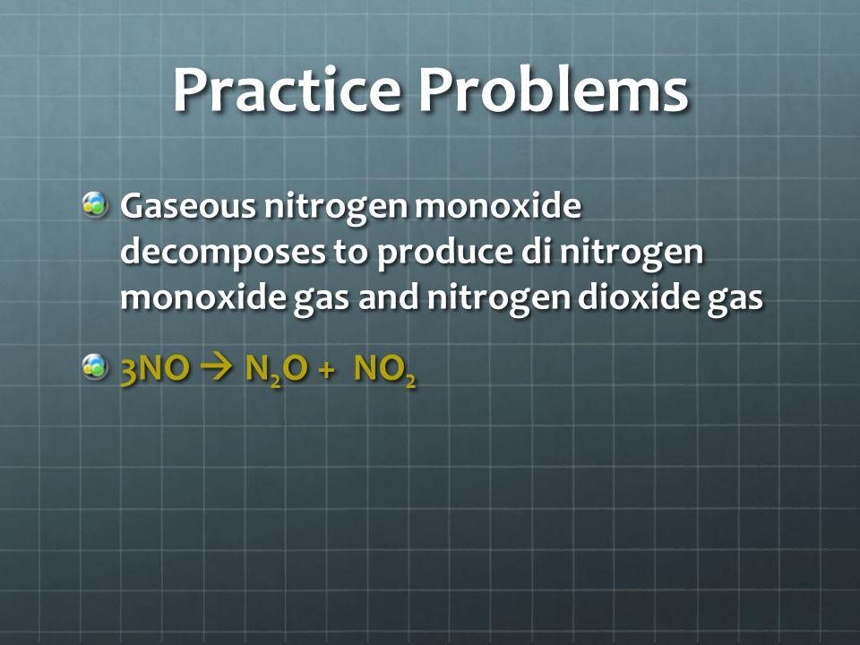 Practice Problems Gaseous nitrogen monoxide decomposes to produce di nitrogen monoxide gas and nitrogen dioxide gas 3NO  N 2 O + NO 2
