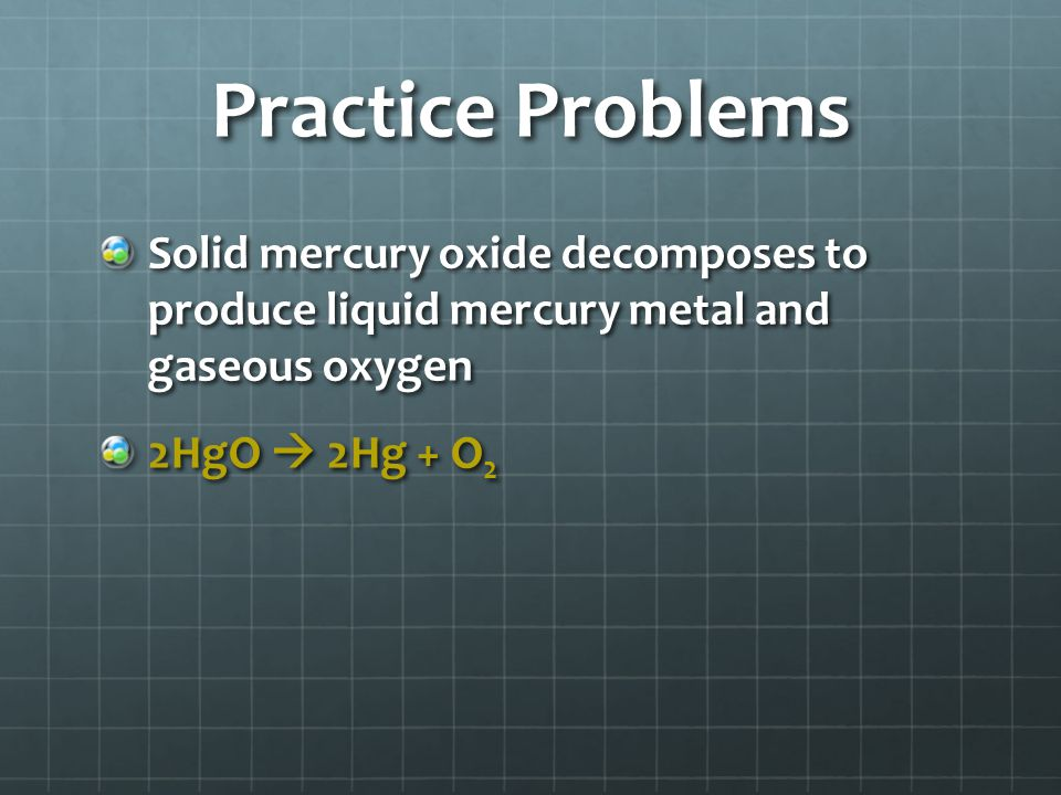 Practice Problems Solid mercury oxide decomposes to produce liquid mercury metal and gaseous oxygen 2HgO  2Hg + O 2