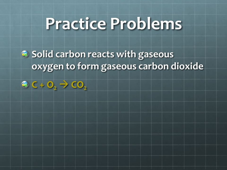 Practice Problems Solid carbon reacts with gaseous oxygen to form gaseous carbon dioxide C + O 2  CO 2