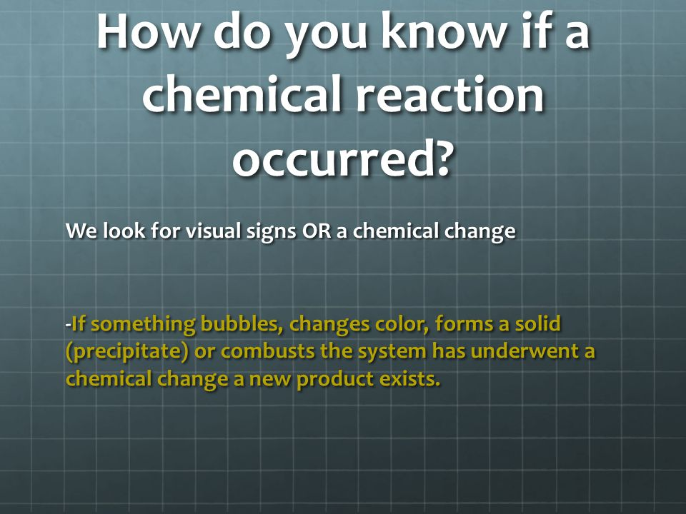 Classifying reactions In every reaction we have reactions and products Reactants- are the chemicals present in the system Products- are chemicals formed by the system