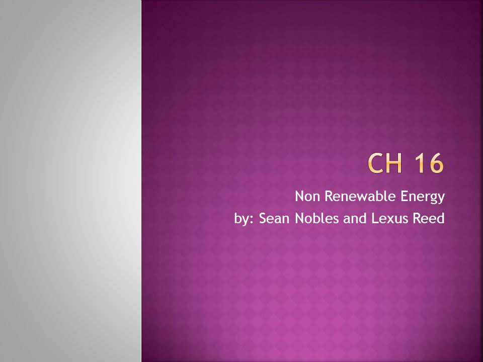 Non Renewable Energy by: Sean Nobles and Lexus Reed