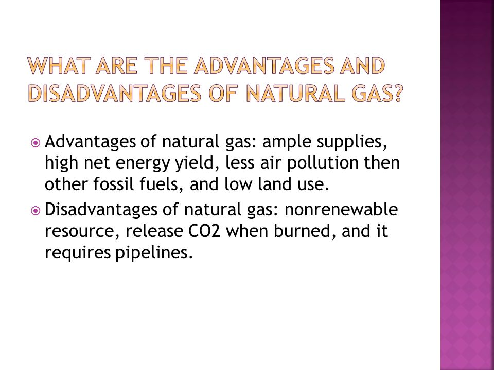  Advantages of natural gas: ample supplies, high net energy yield, less air pollution then other fossil fuels, and low land use.