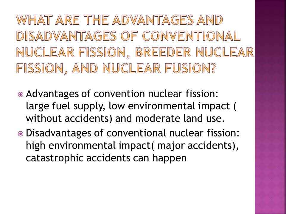  Advantages of convention nuclear fission: large fuel supply, low environmental impact ( without accidents) and moderate land use.
