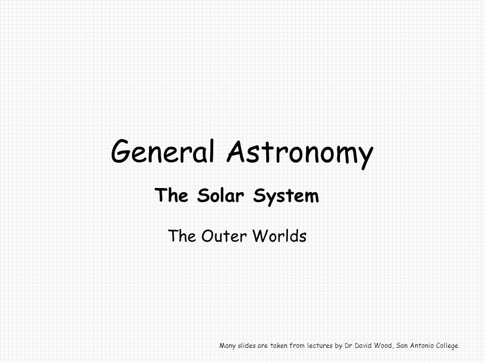 General Astronomy The Solar System The Outer Worlds Many slides are taken from lectures by Dr David Wood, San Antonio College