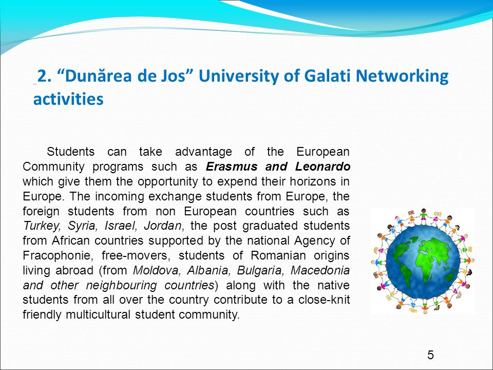 """5 2. """"Dunărea de Jos"""" University of Galati Networking activities Students can take advantage of the European Community programs such as Erasmus and Le"""