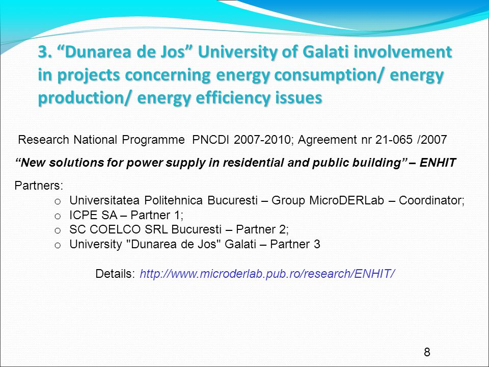 8 Research National Programme PNCDI 2007-2010; Agreement nr 21-065 /2007 New solutions for power supply in residential and public building – ENHIT Partners: o Universitatea Politehnica Bucuresti – Group MicroDERLab – Coordinator; o ICPE SA – Partner 1; o SC COELCO SRL Bucuresti – Partner 2; o University Dunarea de Jos Galati – Partner 3 Details: http://www.microderlab.pub.ro/research/ENHIT/ 3.
