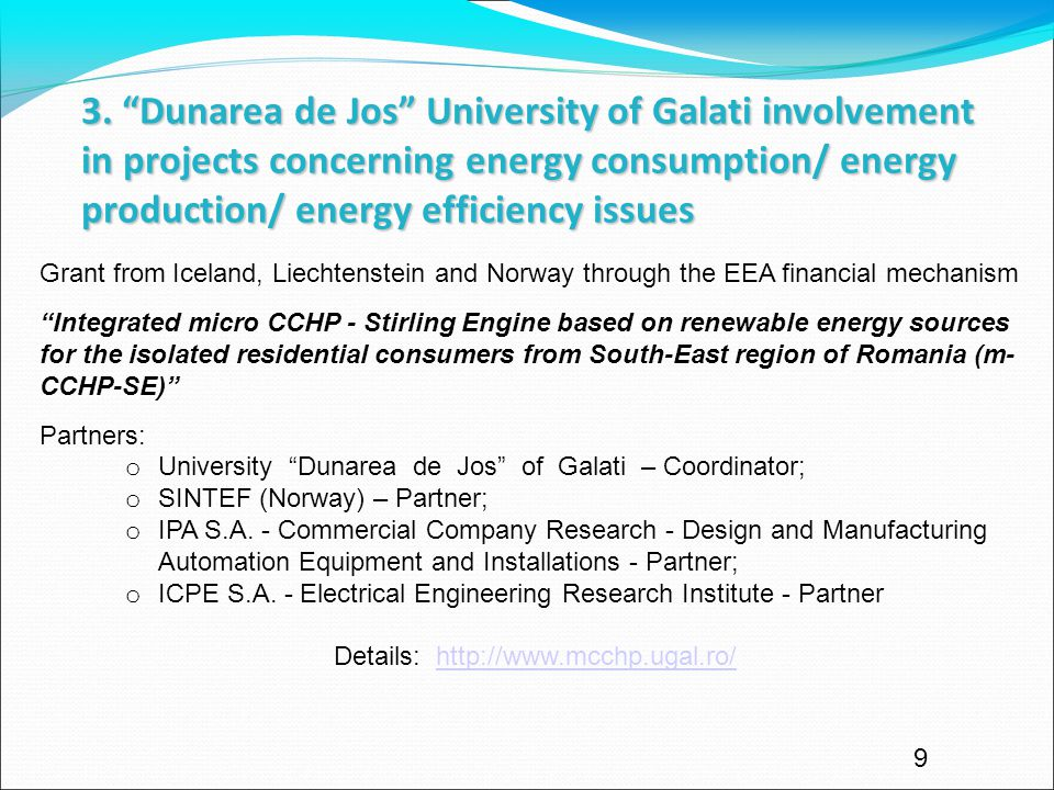 9 Grant from Iceland, Liechtenstein and Norway through the EEA financial mechanism Integrated micro CCHP - Stirling Engine based on renewable energy sources for the isolated residential consumers from South-East region of Romania (m- CCHP-SE) Partners: o University Dunarea de Jos of Galati – Coordinator; o SINTEF (Norway) – Partner; o IPA S.A.