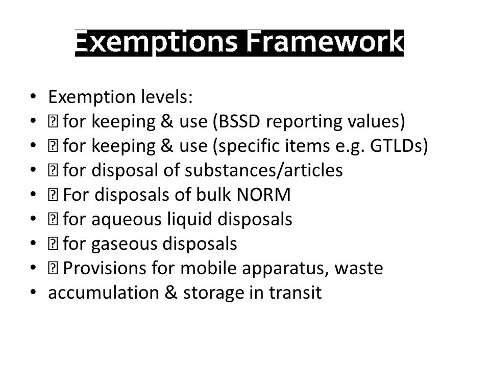 Exemption levels:  for keeping & use (BSSD reporting values)  for keeping & use (specific items e.g. GTLDs)  for disposal of substances/articles 